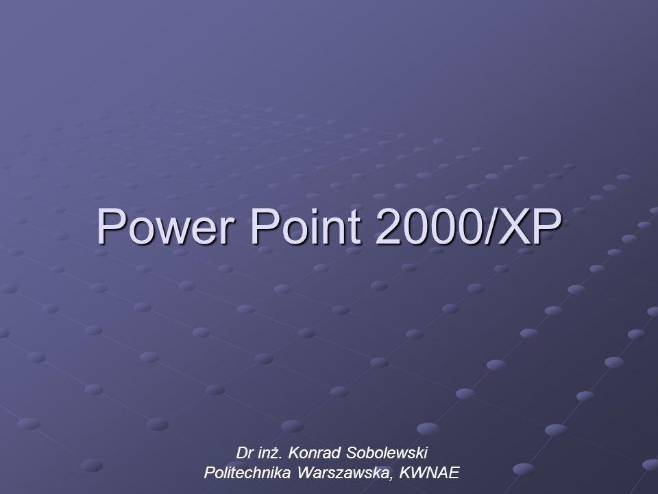 Power Point 2000/XP Dr inż. Konrad Sobolewski Politechnika Warszawska, KWNAE