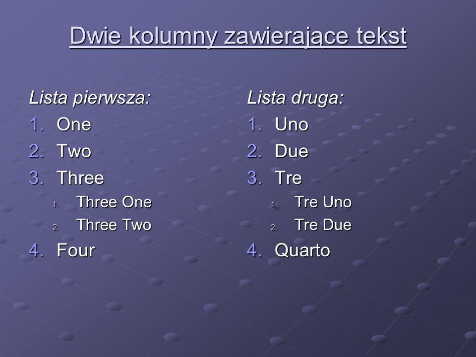 Dwie kolumny zawierające tekst Lista pierwsza: 1.One 2.Two 3.Three 1. Three One 2. Three Two 4.Four Lista druga: 1.Uno 2.Due 3.Tre 1. Tre Uno 2. Tre D