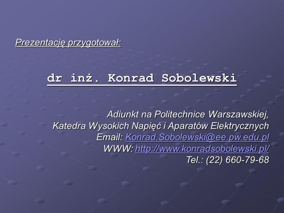 Prezentację przygotował: dr inż. Konrad Sobolewski Adiunkt na Politechnice Warszawskiej, Katedra Wysokich Napięć i Aparatów Elektrycznych Email: Konra