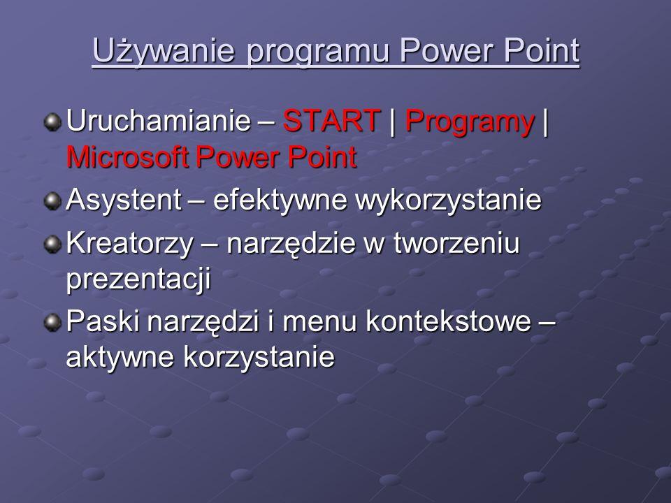 Używanie programu Power Point Uruchamianie – START START | Programy Programy | Microsoft Power Point Asystent – efektywne wykorzystanie Kreatorzy – narzędzie w tworzeniu prezentacji Paski narzędzi i menu kontekstowe – aktywne korzystanie