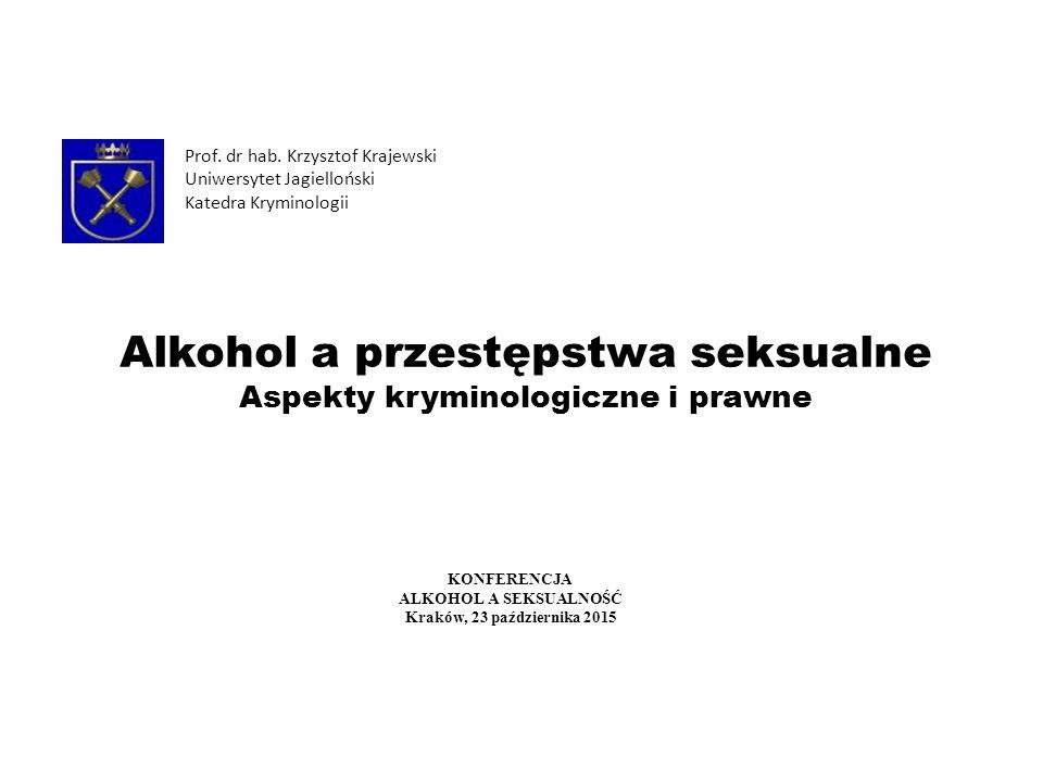 Alkohol a przestępstwa seksualne Aspekty kryminologiczne i prawne Prof. dr hab. Krzysztof Krajewski Uniwersytet Jagielloński Katedra Kryminologii KONF