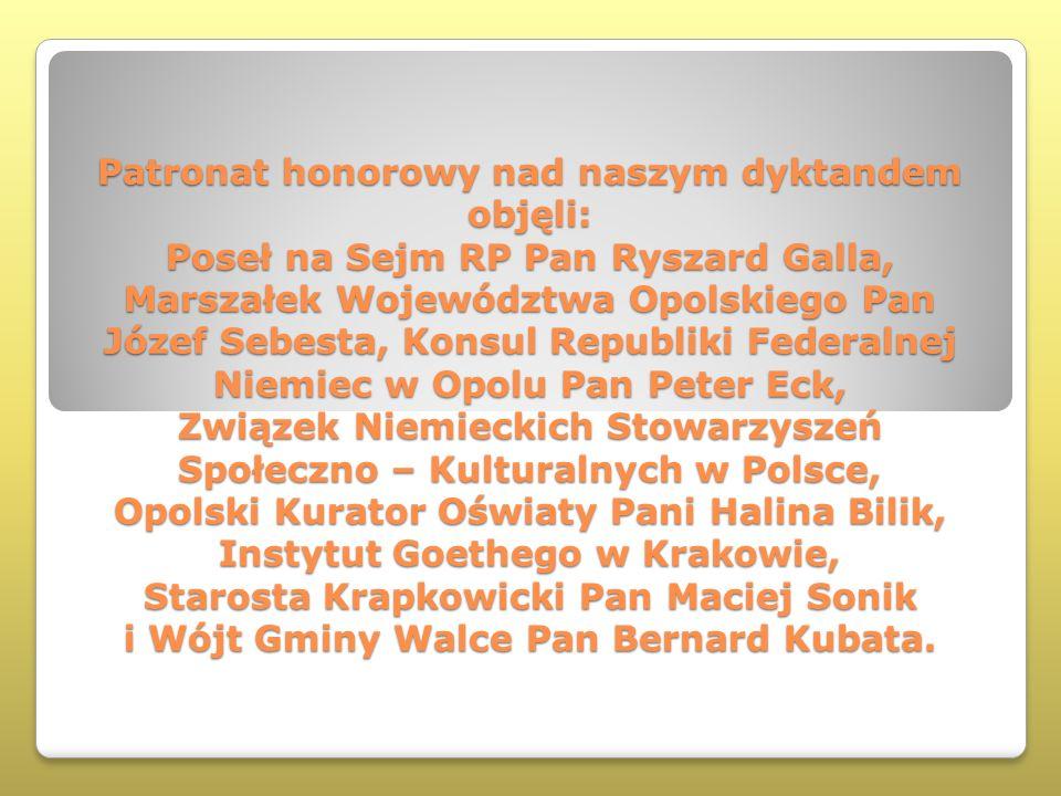 Patronat honorowy nad naszym dyktandem objęli: Poseł na Sejm RP Pan Ryszard Galla, Marszałek Województwa Opolskiego Pan Józef Sebesta, Konsul Republik