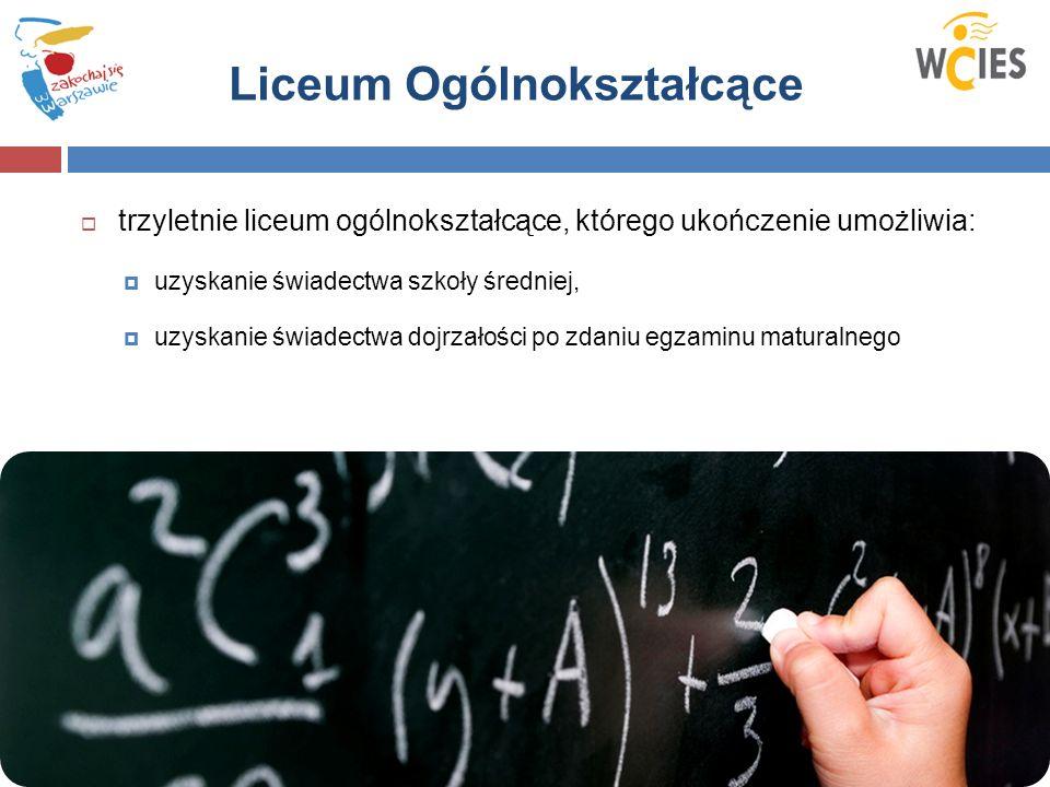 Liceum Ogólnokształcące  trzyletnie liceum ogólnokształcące, którego ukończenie umożliwia:  uzyskanie świadectwa szkoły średniej,  uzyskanie świadectwa dojrzałości po zdaniu egzaminu maturalnego