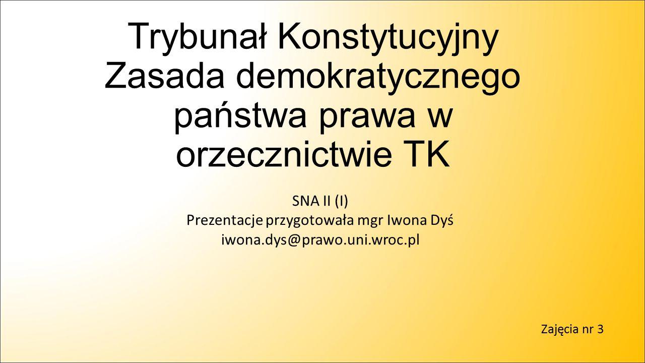 Na zasadę demokratycznego państwa prawa składają się następujące zasady: Zasada ochrony życia ludzkiego w każdej fazie rozwoju Zasada zaufania obywateli do państwa (a tym samym i prawa przez nie stanowionego) i bezpieczeństwa prawnego obywateli Zasada ochrony praw nabytych Zasada niedziałania prawa wstecz Zasada dostatecznej określoności Zakaz stanowienia aktów normatywnych sprzecznych z aktami wyższego rzędu oraz nakaz działania wyłącznie w granicach prawem określonej kompetencji Zasada dochowania ustawowego trybu uchwalania ustaw Zasada domniemania niewinności Zasada proporcjonalności Reguła przyzwoitej legislacji Zasada praworządności