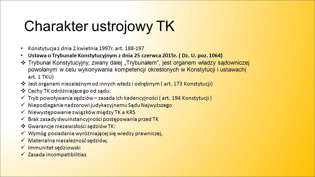 Charakter ustrojowy TK Konstytucja z dnia 2 kwietnia 1997r. art. 188-197 Ustawa o Trybunale Konstytucyjnym z dnia 25 czerwca 2015r. ( Dz. U. poz. 1064
