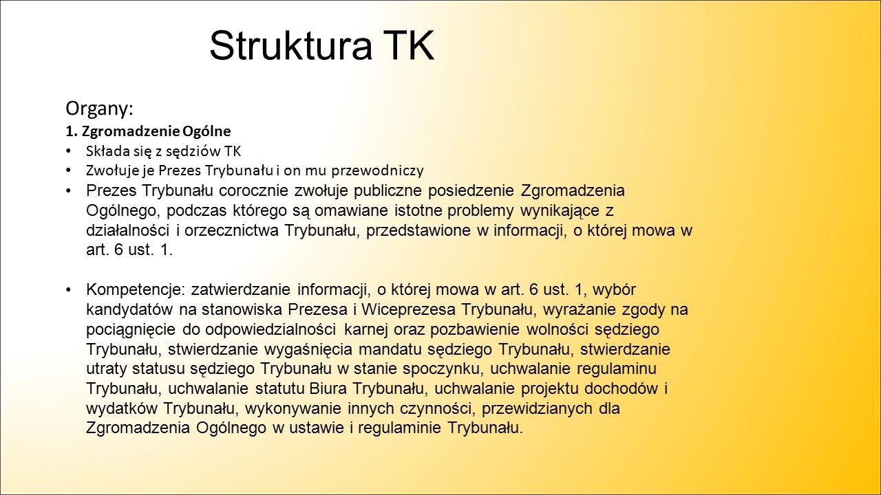 Struktura TK Organy: 1. Zgromadzenie Ogólne Składa się z sędziów TK Zwołuje je Prezes Trybunału i on mu przewodniczy Prezes Trybunału corocznie zwołuj