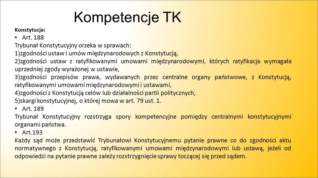 Kompetencje TK Konstytucja: Art. 188 Trybunał Konstytucyjny orzeka w sprawach: 1)zgodności ustaw i umów międzynarodowych z Konstytucją, 2)zgodności us
