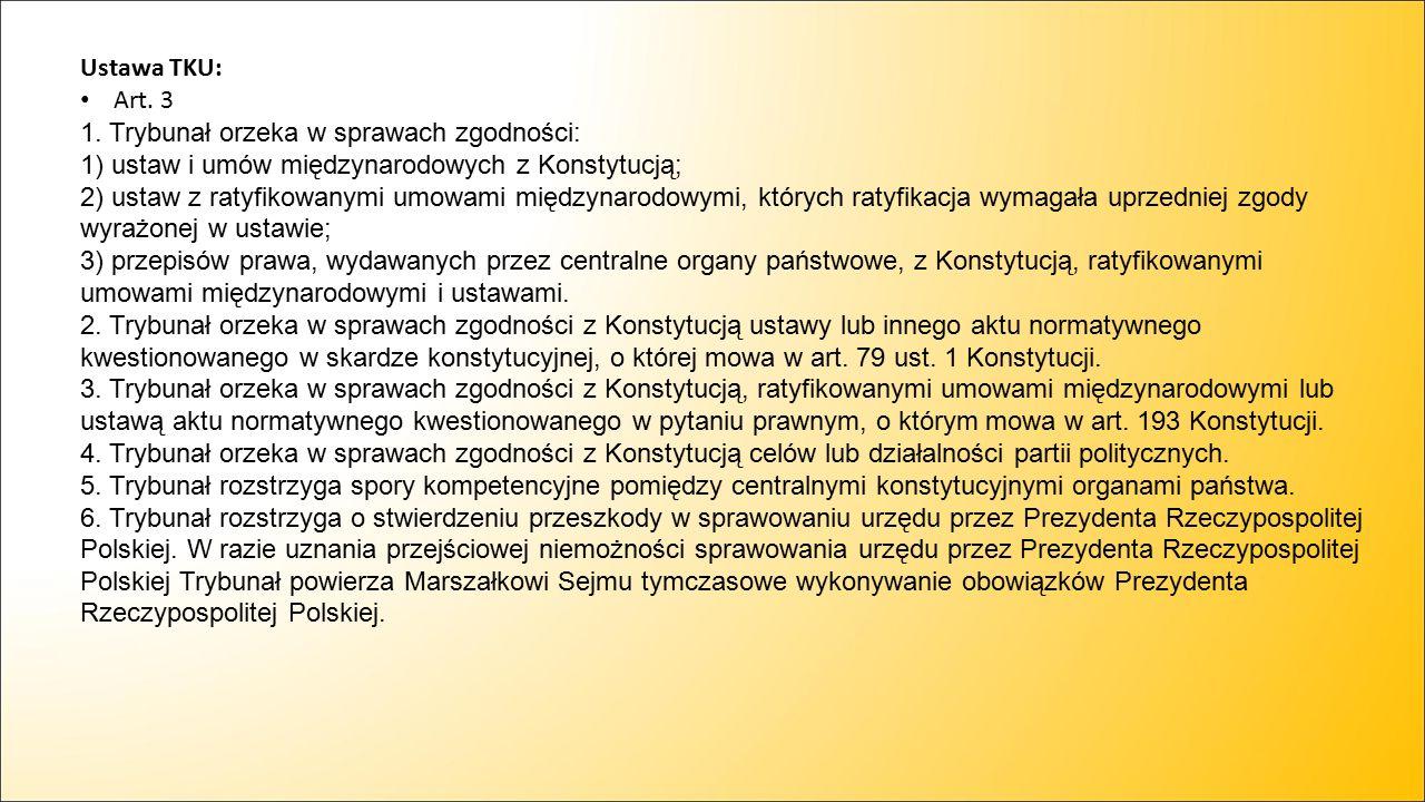 Ustawa TKU: Art. 3 1. Trybunał orzeka w sprawach zgodności: 1) ustaw i umów międzynarodowych z Konstytucją; 2) ustaw z ratyfikowanymi umowami międzyna