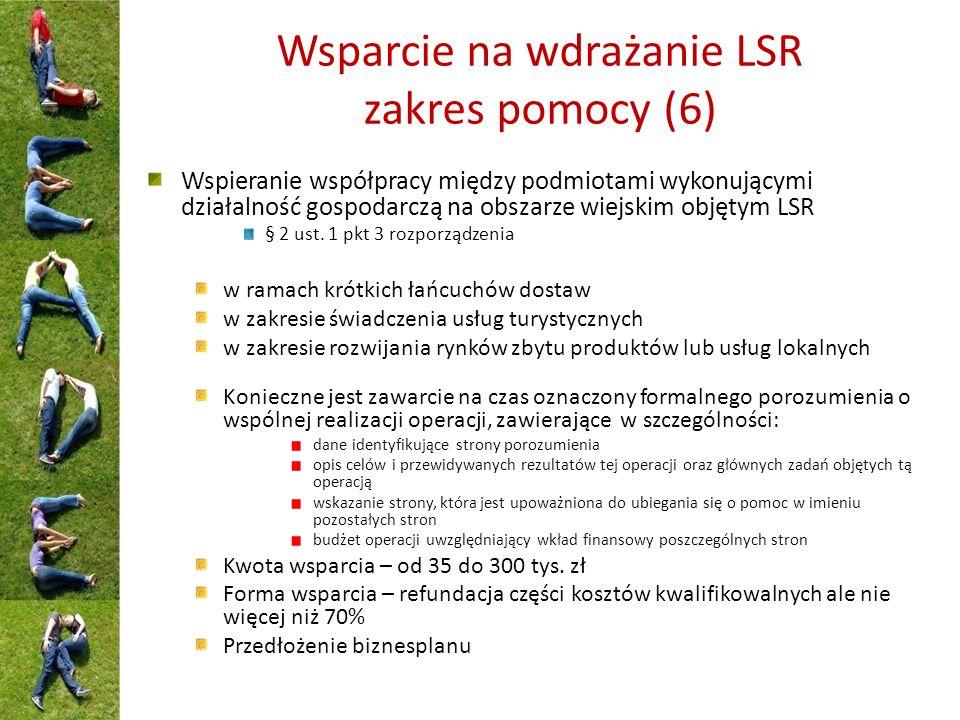 Wsparcie na wdrażanie LSR zakres pomocy (6) Wspieranie współpracy między podmiotami wykonującymi działalność gospodarczą na obszarze wiejskim objętym LSR § 2 ust.