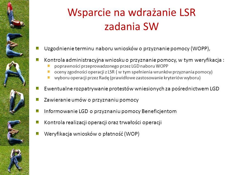 Wsparcie na wdrażanie LSR zadania SW Uzgodnienie terminu naboru wniosków o przyznanie pomocy (WOPP), Kontrola administracyjna wniosku o przyznanie pomocy, w tym weryfikacja : poprawności przeprowadzonego przez LGD naboru WOPP oceny zgodności operacji z LSR ( w tym spełnienia wrunków przyznania pomocy) wyboru operacji przez Radę (prawidłowe zastosowanie kryteriów wyboru) Ewentualne rozpatrywanie protestów wniesionych za pośrednictwem LGD Zawieranie umów o przyznaniu pomocy Informowanie LGD o przyznaniu pomocy Beneficjentom Kontrola realizacji operacji oraz trwałości operacji Weryfikacja wniosków o płatność (WOP)
