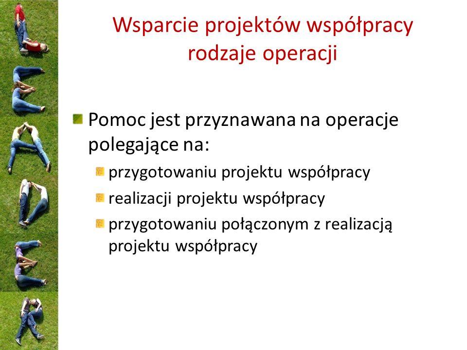 Wsparcie projektów współpracy rodzaje operacji Pomoc jest przyznawana na operacje polegające na: przygotowaniu projektu współpracy realizacji projektu współpracy przygotowaniu połączonym z realizacją projektu współpracy