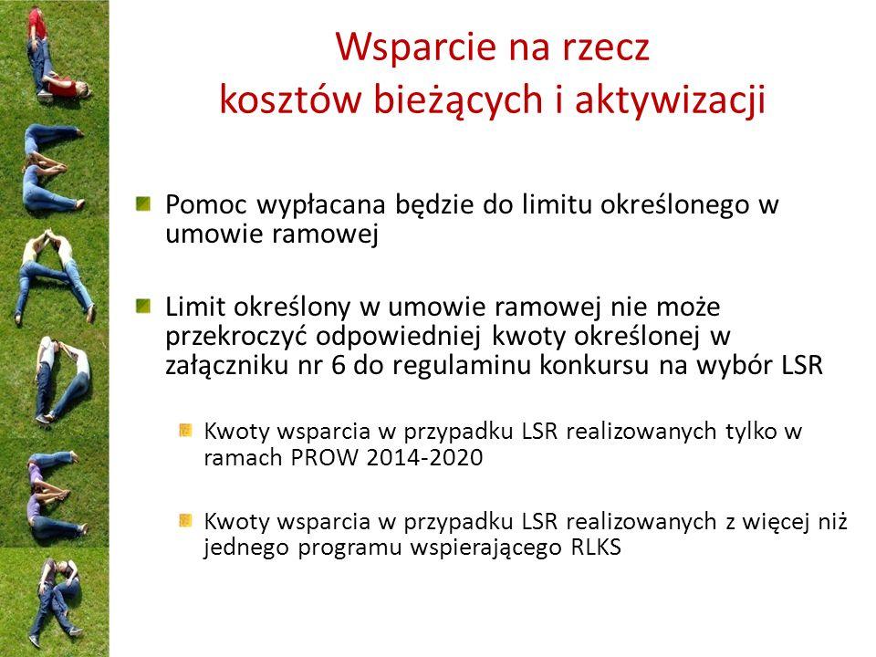 Wsparcie na rzecz kosztów bieżących i aktywizacji Pomoc wypłacana będzie do limitu określonego w umowie ramowej Limit określony w umowie ramowej nie może przekroczyć odpowiedniej kwoty określonej w załączniku nr 6 do regulaminu konkursu na wybór LSR Kwoty wsparcia w przypadku LSR realizowanych tylko w ramach PROW 2014-2020 Kwoty wsparcia w przypadku LSR realizowanych z więcej niż jednego programu wspierającego RLKS