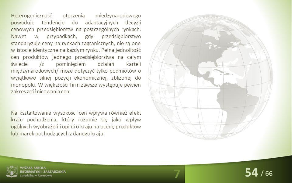 / 66 Heterogeniczność otoczenia międzynarodowego powoduje tendencje do adaptacyjnych decyzji cenowych przedsiębiorstw na poszczególnych rynkach. Nawet