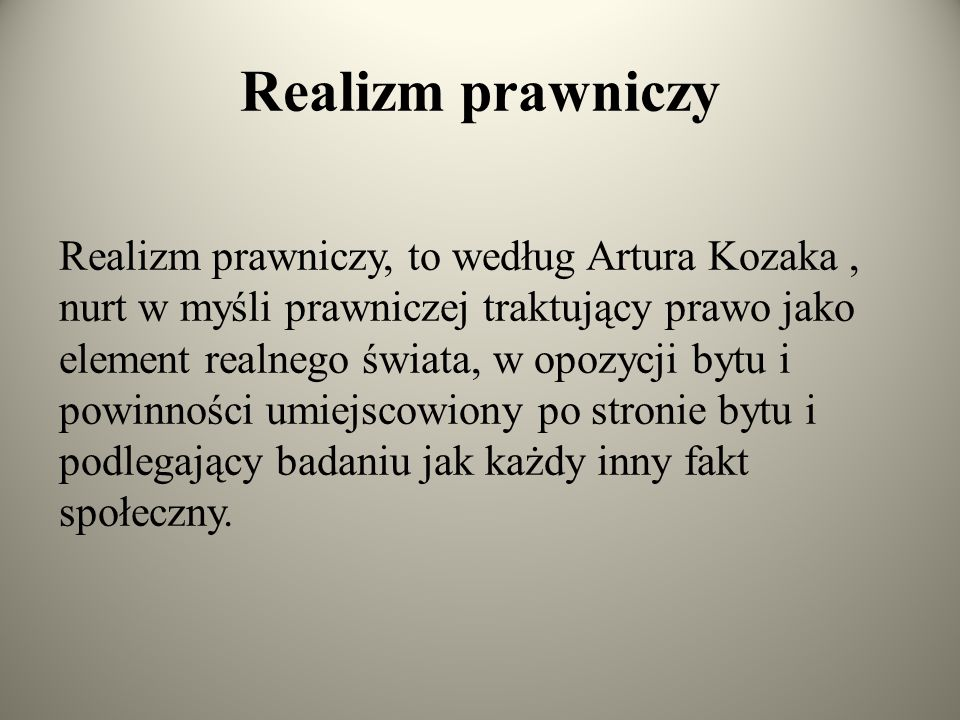 Realizm prawniczy Realizm prawniczy, to według Artura Kozaka, nurt w myśli prawniczej traktujący prawo jako element realnego świata, w opozycji bytu i