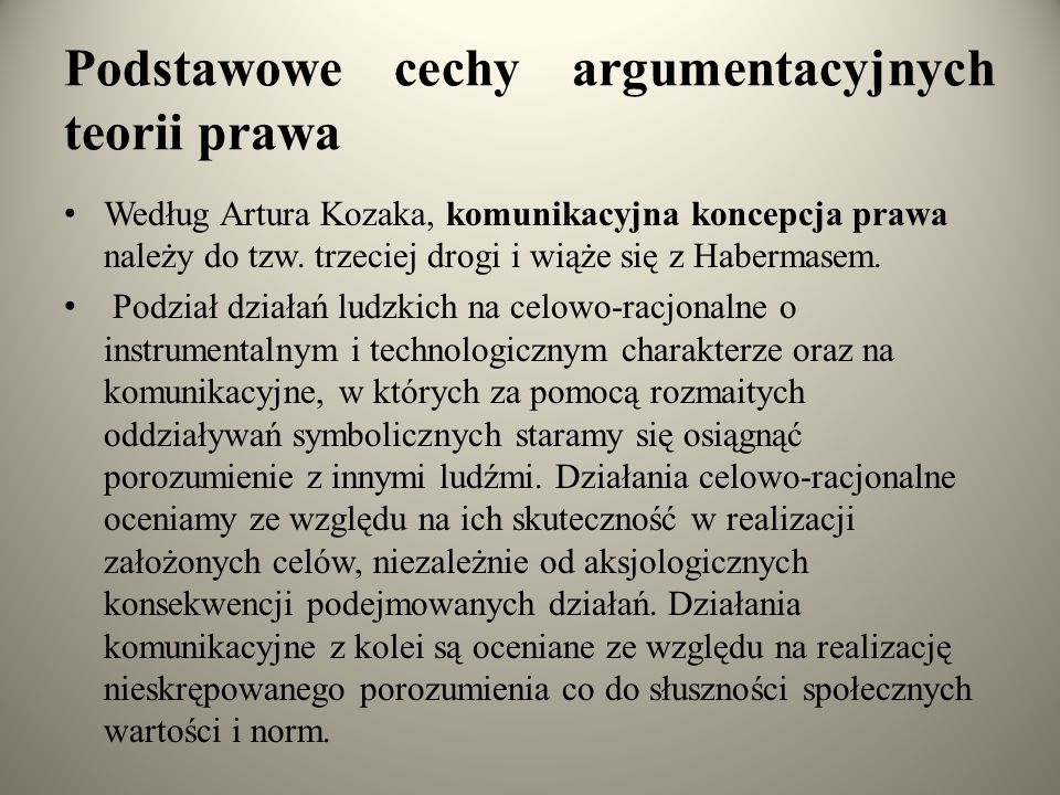 Podstawowe cechy argumentacyjnych teorii prawa Według Artura Kozaka, komunikacyjna koncepcja prawa należy do tzw.