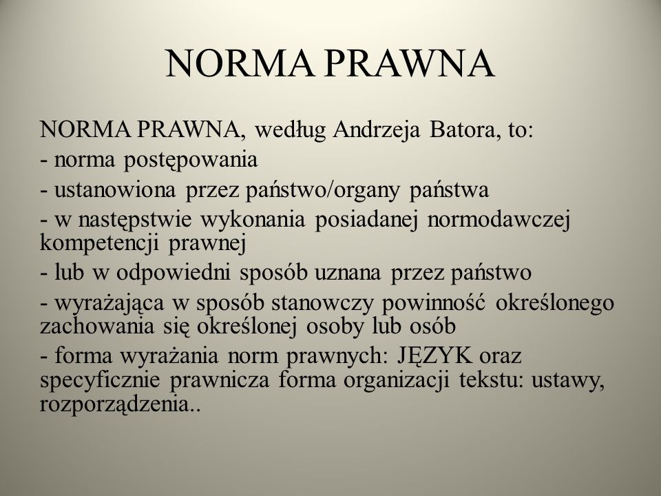 NORMA PRAWNA NORMA PRAWNA, według Andrzeja Batora, to: - norma postępowania - ustanowiona przez państwo/organy państwa - w następstwie wykonania posiadanej normodawczej kompetencji prawnej - lub w odpowiedni sposób uznana przez państwo - wyrażająca w sposób stanowczy powinność określonego zachowania się określonej osoby lub osób - forma wyrażania norm prawnych: JĘZYK oraz specyficznie prawnicza forma organizacji tekstu: ustawy, rozporządzenia..