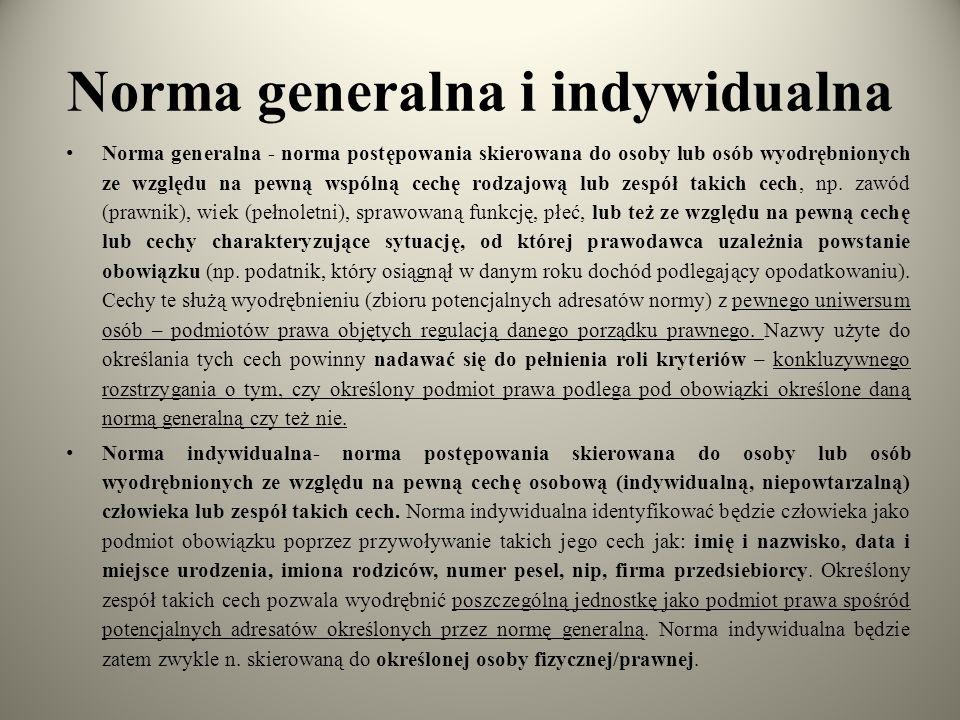 Norma generalna i indywidualna Norma generalna - norma postępowania skierowana do osoby lub osób wyodrębnionych ze względu na pewną wspólną cechę rodz