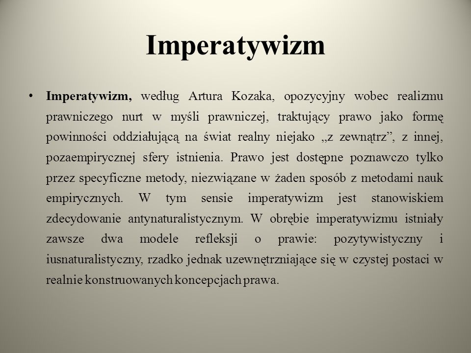 """Imperatywizm Imperatywizm, według Artura Kozaka, opozycyjny wobec realizmu prawniczego nurt w myśli prawniczej, traktujący prawo jako formę powinności oddziałującą na świat realny niejako """"z zewnątrz , z innej, pozaempirycznej sfery istnienia."""