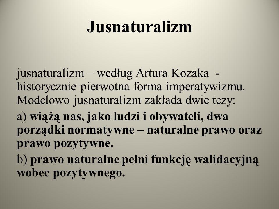 Jusnaturalizm jusnaturalizm – według Artura Kozaka - historycznie pierwotna forma imperatywizmu. Modelowo jusnaturalizm zakłada dwie tezy: a) wiążą na