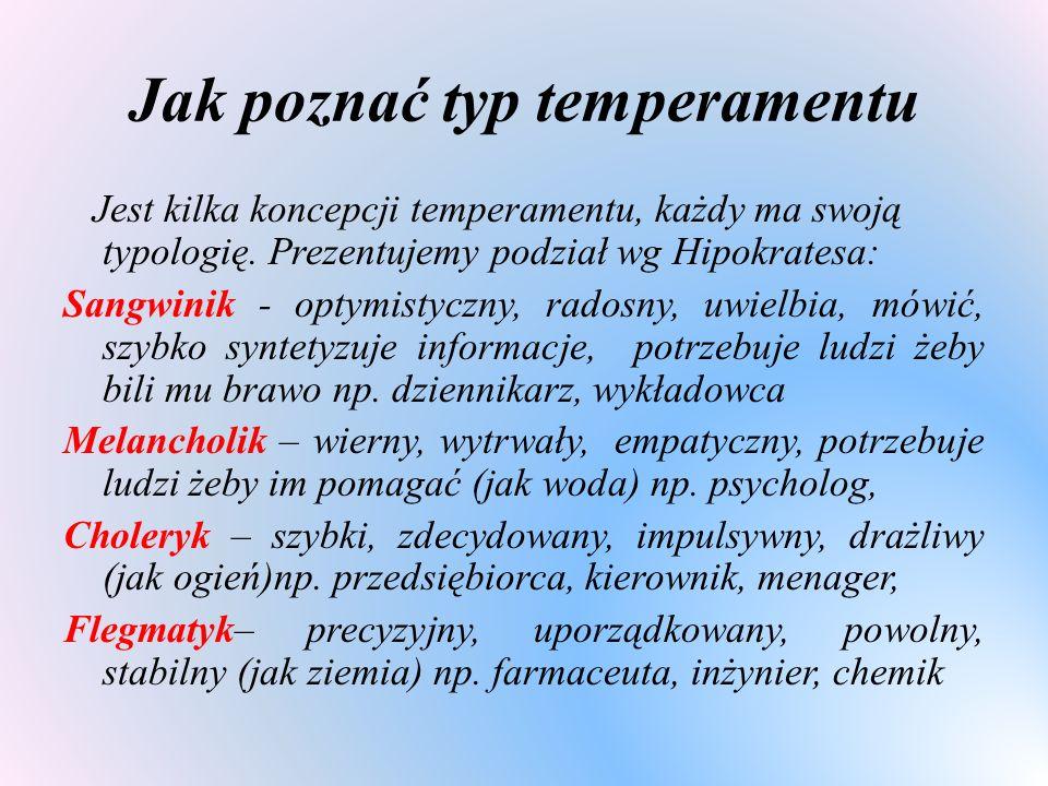 Jak poznać typ temperamentu Jest kilka koncepcji temperamentu, każdy ma swoją typologię. Prezentujemy podział wg Hipokratesa: Sangwinik - optymistyczn