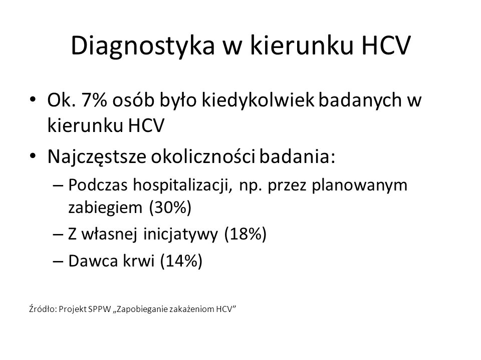 Diagnostyka w kierunku HCV Ok. 7% osób było kiedykolwiek badanych w kierunku HCV Najczęstsze okoliczności badania: – Podczas hospitalizacji, np. przez