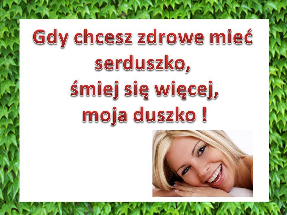 MYŚL POZYTYWNIE, ŚMIEJ SIĘ Śmiech jest skutecznym sposobem na wzmocnienie systemu odpornościowego człowieka.