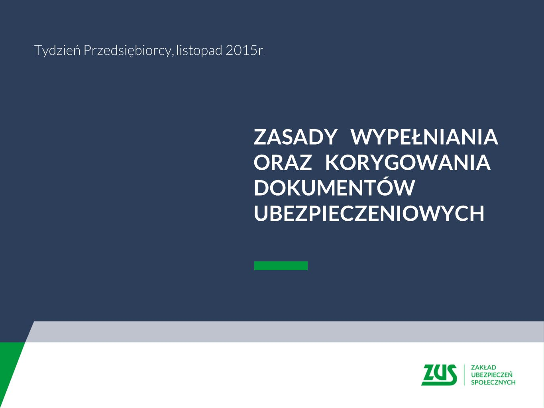ZASADY WYPEŁNIANIA ORAZ KORYGOWANIA DOKUMENTÓW UBEZPIECZENIOWYCH Tydzień Przedsiębiorcy, listopad 2015r.
