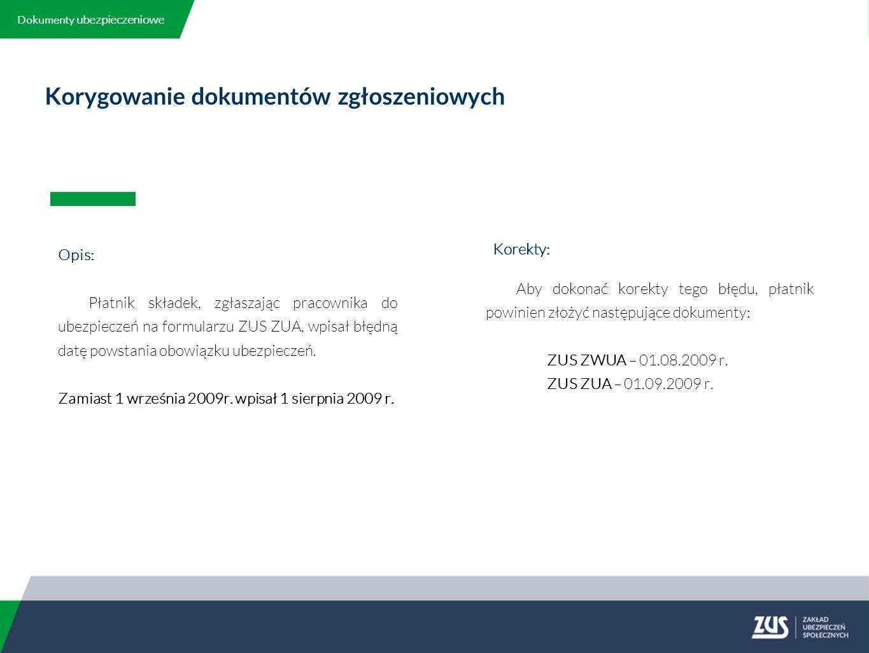 Korygowanie dokumentów zgłoszeniowych Opis: Płatnik składek, zgłaszając pracownika do ubezpieczeń na formularzu ZUS ZUA, wpisał błędną datę powstania obowiązku ubezpieczeń.
