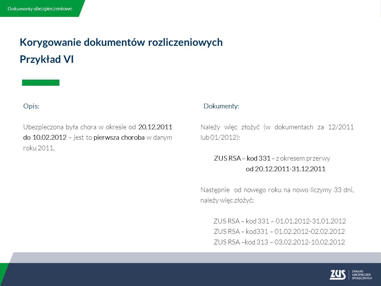 Korygowanie dokumentów rozliczeniowych Przykład VI Opis: Ubezpieczona była chora w okresie od 20.12.2011 do 10.02.2012 – jest to pierwsza choroba w danym roku 2011, Dokumenty: Należy więc złożyć (w dokumentach za 12/2011 lub 01/2012): ZUS RSA – kod 331 – z okresem przerwy od 20.12.2011-31.12.2011 Następnie od nowego roku na nowo liczymy 33 dni, należy więc złożyć: ZUS RSA – kod 331 – 01.01.2012-31.01.2012 ZUS RSA – kod331 – 01.02.2012-02.02.2012 ZUS RSA –kod 313 – 03.02.2012-10.02.2012 Dokumenty ubezpieczeniowe