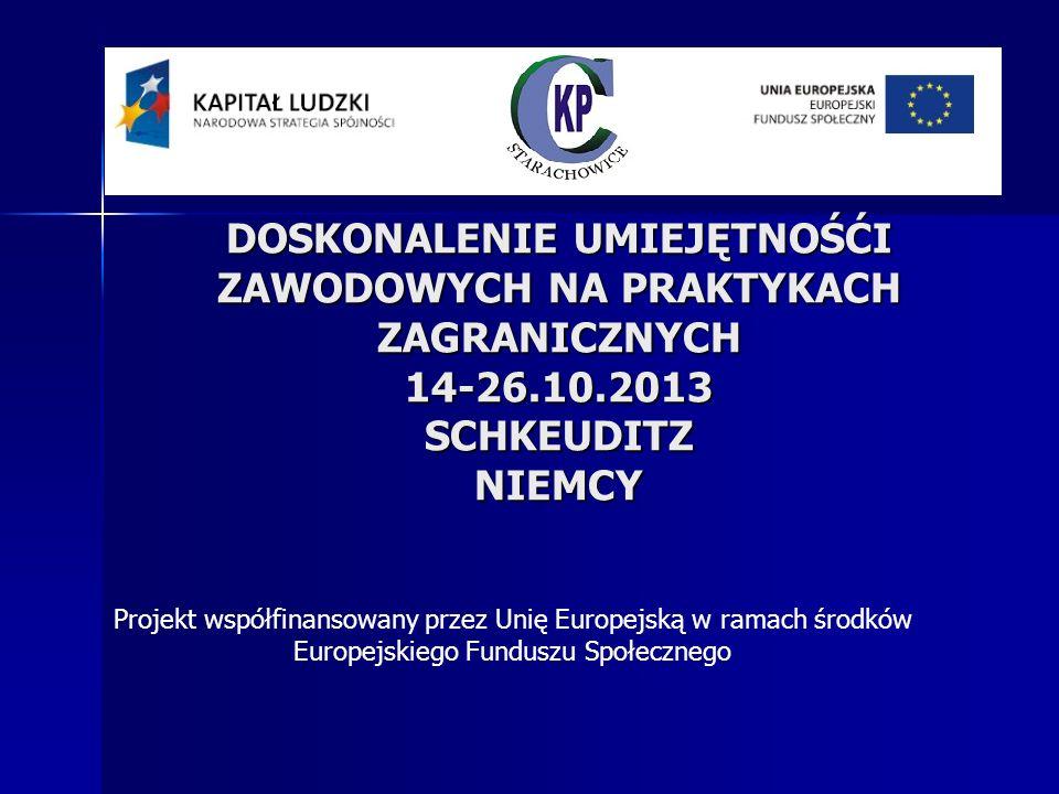 DOSKONALENIE UMIEJĘTNOŚĆI ZAWODOWYCH NA PRAKTYKACH ZAGRANICZNYCH 14-26.10.2013 SCHKEUDITZ NIEMCY Projekt współfinansowany przez Unię Europejską w ramach środków Europejskiego Funduszu Społecznego