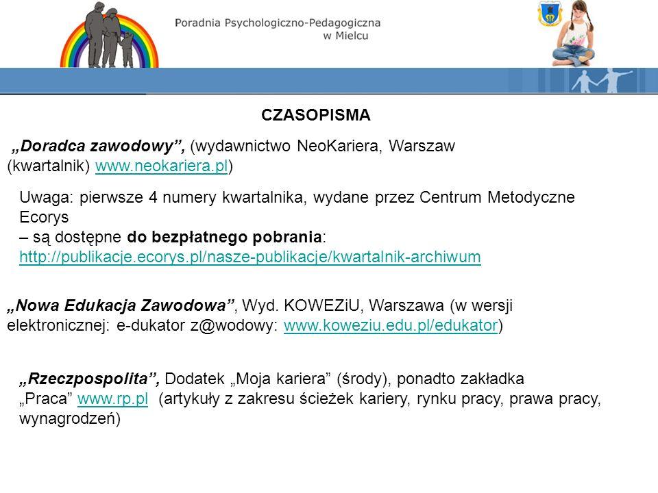 """CZASOPISMA """"Doradca zawodowy , (wydawnictwo NeoKariera, Warszaw (kwartalnik) www.neokariera.pl)www.neokariera.pl Uwaga: pierwsze 4 numery kwartalnika, wydane przez Centrum Metodyczne Ecorys – są dostępne do bezpłatnego pobrania: http://publikacje.ecorys.pl/nasze-publikacje/kwartalnik-archiwum """"Nowa Edukacja Zawodowa , Wyd."""