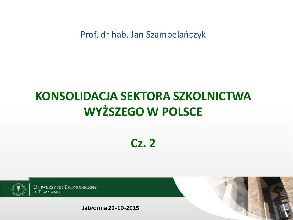 Prof. dr hab. Jan Szambelańczyk KONSOLIDACJA SEKTORA SZKOLNICTWA WYŻSZEGO W POLSCE Cz. 2 Jabłonna 22-10-2015