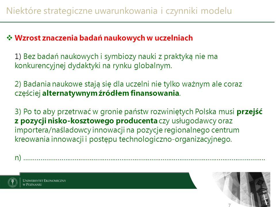 Niektóre strategiczne uwarunkowania i czynniki modelu 8  Aksjomat społeczeństwa i gospodarki opartej na wiedzy  Imperatyw permanentnego kształcenia w globalnym środowisku  Rewolucja technologiczna (w tym informatyczna)  Badania naukowe w uczelniach  Rosnąca konkurencja na rynku edukacji wyższej  Koszty kształcenia absolwenta  Struktura demograficzna