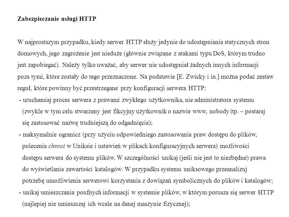 Zabezpieczanie usługi HTTP W najprostszym przypadku, kiedy serwer HTTP służy jedynie do udostępniania statycznych stron domowych, jego zagrożenie jest nieduże (głównie związane z atakami typu DoS, którym trudno jest zapobiegać).