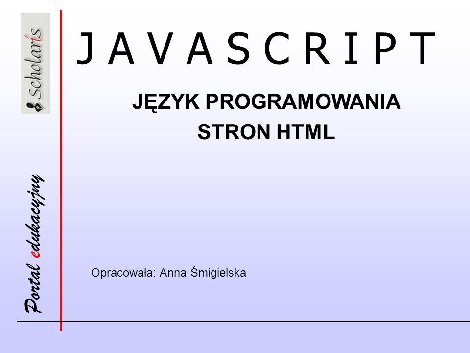 Portal edukacyjny Cechy języka JavaScript Skryptowy język programowania Wykonywany w kontekście przeglądarki internetowej Dostęp do niemal wszystkich elementów składowych strony HTML Możliwość reagowania na zdarzenia powstające w kontekście przeglądarki internetowej Posiada kolekcję obiektów i działa na obiektach