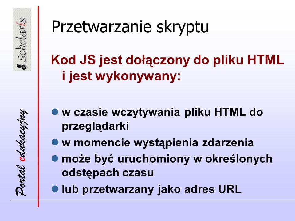 Portal edukacyjny Przetwarzanie skryptu Kod JS jest dołączony do pliku HTML i jest wykonywany: w czasie wczytywania pliku HTML do przeglądarki w momencie wystąpienia zdarzenia może być uruchomiony w określonych odstępach czasu lub przetwarzany jako adres URL