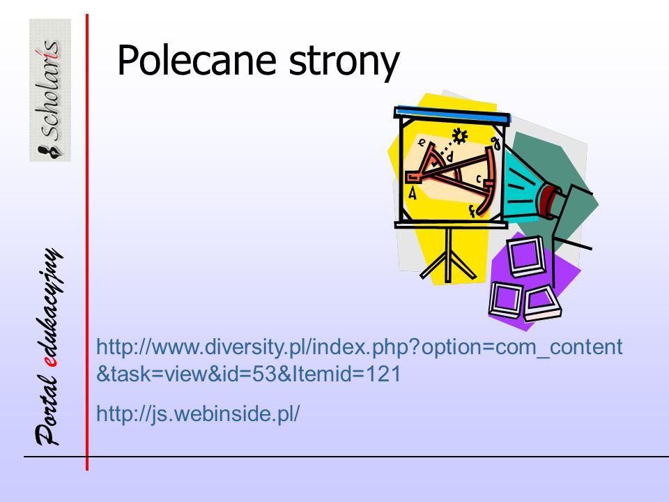 Portal edukacyjny http://www.diversity.pl/index.php option=com_content &task=view&id=53&Itemid=121 http://js.webinside.pl/ Polecane strony