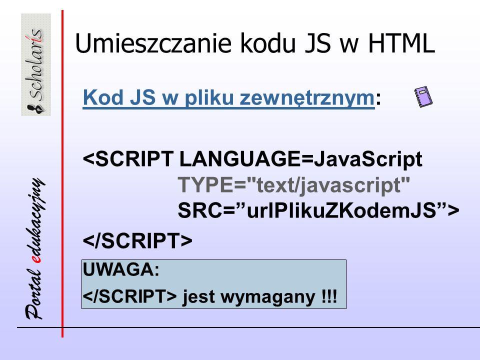 Portal edukacyjny Umieszczanie kodu JS w HTML Kod JS w pliku zewnętrznymKod JS w pliku zewnętrznym: UWAGA: jest wymagany !!!