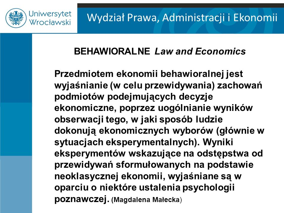 Wydział Prawa, Administracji i Ekonomii BEHAWIORALNE Law and Economics Przedmiotem ekonomii behawioralnej jest wyjaśnianie (w celu przewidywania) zachowań podmiotów podejmujących decyzje ekonomiczne, poprzez uogólnianie wyników obserwacji tego, w jaki sposób ludzie dokonują ekonomicznych wyborów (głównie w sytuacjach eksperymentalnych).
