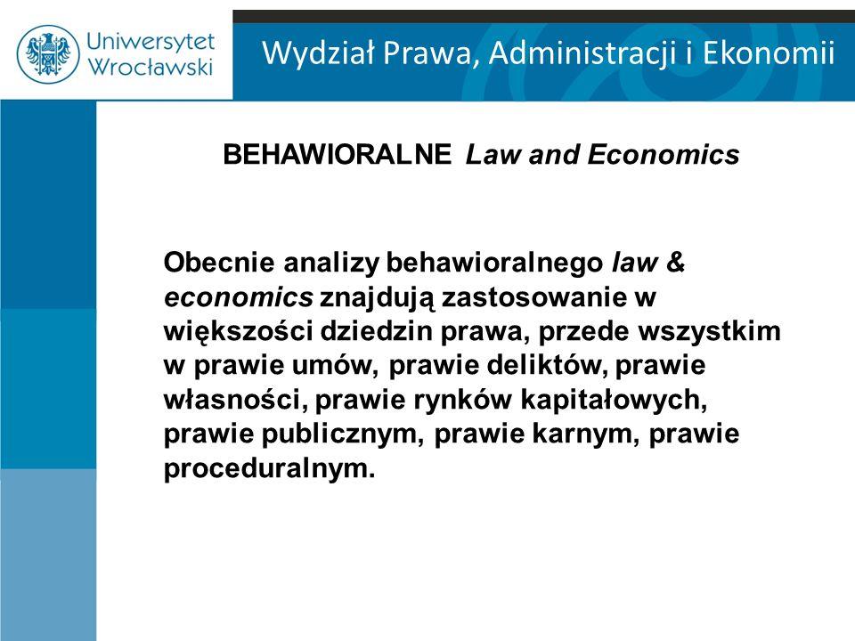Wydział Prawa, Administracji i Ekonomii BEHAWIORALNE Law and Economics Obecnie analizy behawioralnego law & economics znajdują zastosowanie w większości dziedzin prawa, przede wszystkim w prawie umów, prawie deliktów, prawie własności, prawie rynków kapitałowych, prawie publicznym, prawie karnym, prawie proceduralnym.