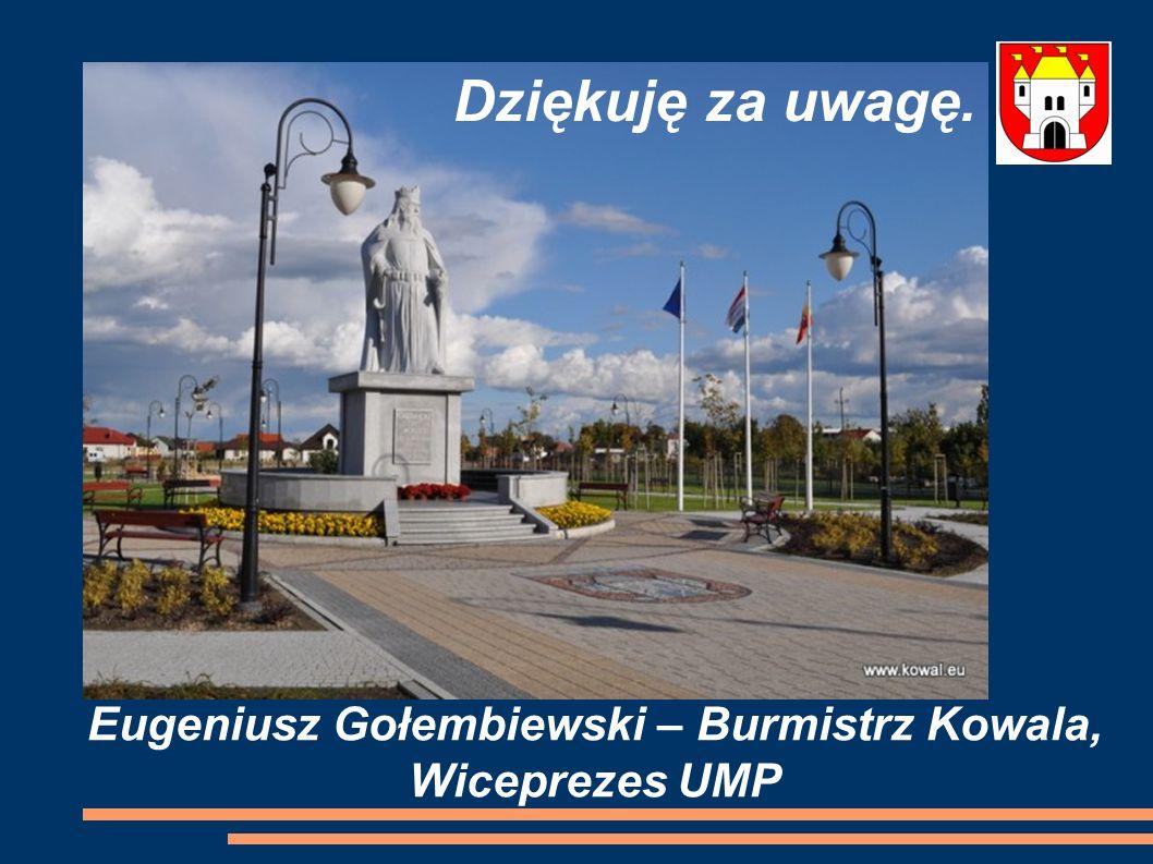 Eugeniusz Gołembiewski – Burmistrz Kowala, Wiceprezes UMP Dziękuję za uwagę.