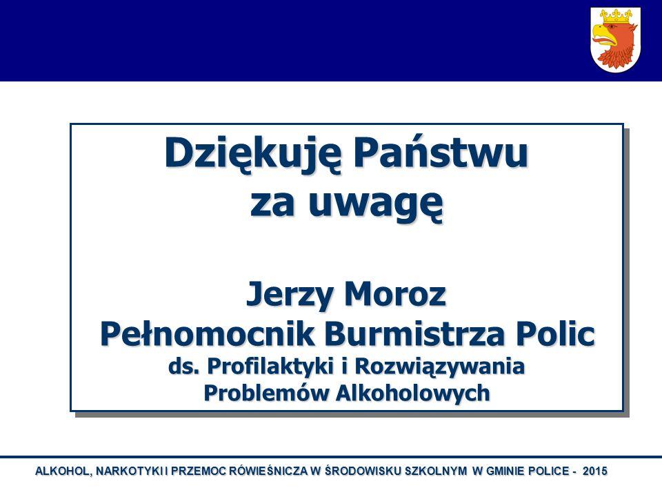 ALKOHOL, NARKOTYKI I PRZEMOC RÓWIEŚNICZA W ŚRODOWISKU SZKOLNYM W GMINIE POLICE - 2015 Dziękuję Państwu za uwagę Jerzy Moroz Pełnomocnik Burmistrza Pol