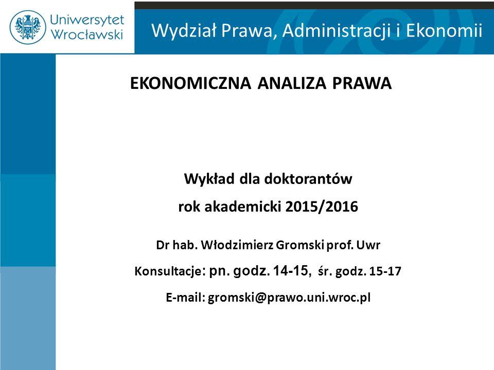 Wydział Prawa, Administracji i Ekonomii EKONOMICZNA ANALIZA PRAWA Wykład dla doktorantów rok akademicki 2015/2016 Dr hab. Włodzimierz Gromski prof. Uw