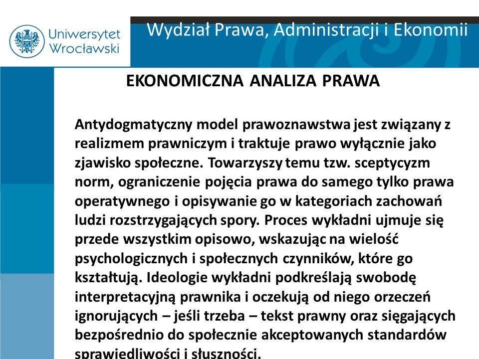 Wydział Prawa, Administracji i Ekonomii EKONOMICZNA ANALIZA PRAWA Antydogmatyczny model prawoznawstwa jest związany z realizmem prawniczym i traktuje