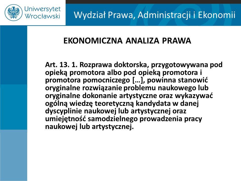 Wydział Prawa, Administracji i Ekonomii EKONOMICZNA ANALIZA PRAWA Art. 13. 1. Rozprawa doktorska, przygotowywana pod opieką promotora albo pod opieką