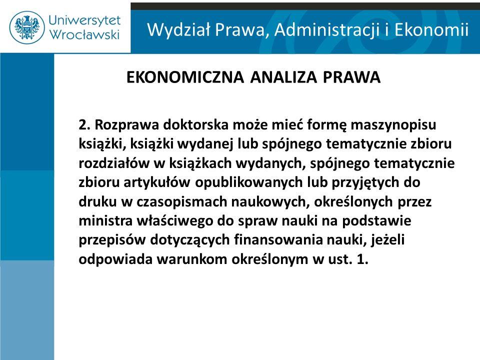 Wydział Prawa, Administracji i Ekonomii EKONOMICZNA ANALIZA PRAWA 2. Rozprawa doktorska może mieć formę maszynopisu książki, książki wydanej lub spójn