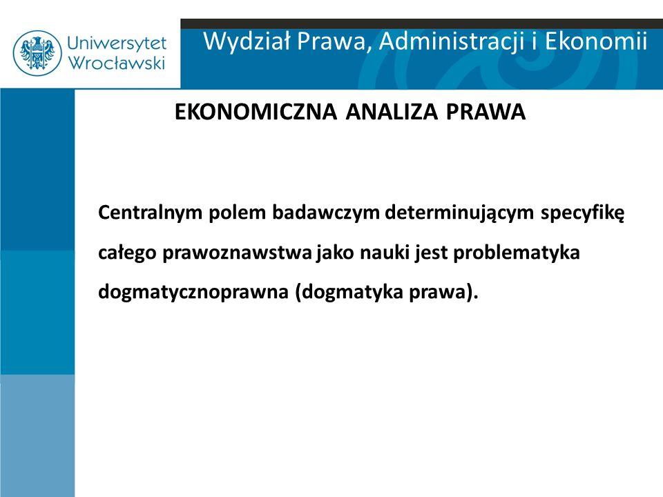 Wydział Prawa, Administracji i Ekonomii EKONOMICZNA ANALIZA PRAWA Centralnym polem badawczym determinującym specyfikę całego prawoznawstwa jako nauki