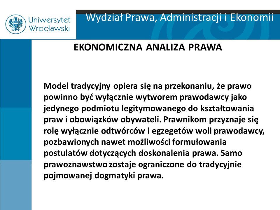 Wydział Prawa, Administracji i Ekonomii EKONOMICZNA ANALIZA PRAWA Model tradycyjny opiera się na przekonaniu, że prawo powinno być wyłącznie wytworem
