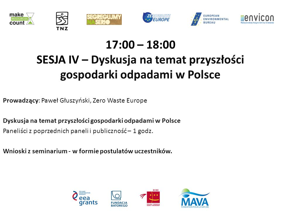 17:00 – 18:00 SESJA IV – Dyskusja na temat przyszłości gospodarki odpadami w Polsce Prowadzący: Paweł Głuszyński, Zero Waste Europe Dyskusja na temat przyszłości gospodarki odpadami w Polsce Paneliści z poprzednich paneli i publiczność – 1 godz.