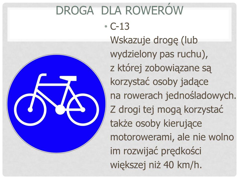 DROGA DLA ROWERÓW C-13 Wskazuje drogę (lub wydzielony pas ruchu), z której zobowiązane są korzystać osoby jadące na rowerach jednośladowych.